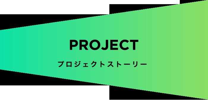PROJECT プロジェクトストーリー