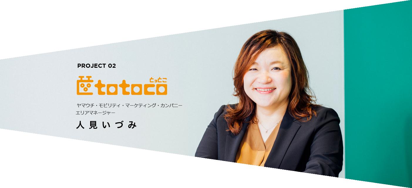 PROJECT 02 ヤマウチ・オートモーティブマーケティング・カンパニー エリアマネージャー 人見いづみ